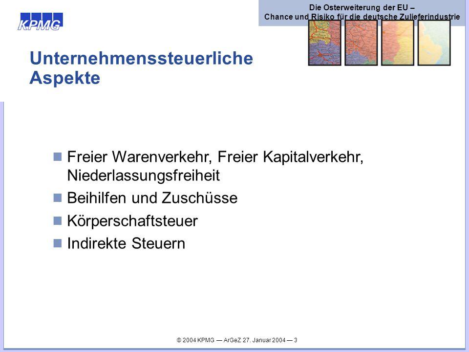 © 2004 KPMG ArGeZ 27. Januar 2004 3 Die Osterweiterung der EU – Chance und Risiko für die deutsche Zulieferindustrie Unternehmenssteuerliche Aspekte F