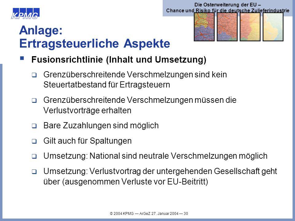 © 2004 KPMG ArGeZ 27. Januar 2004 30 Die Osterweiterung der EU – Chance und Risiko für die deutsche Zulieferindustrie Anlage: Ertragsteuerliche Aspekt