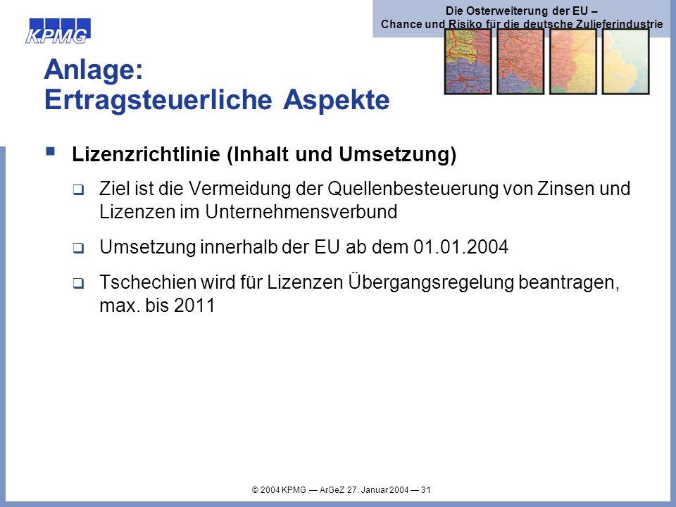 © 2004 KPMG ArGeZ 27. Januar 2004 31 Die Osterweiterung der EU – Chance und Risiko für die deutsche Zulieferindustrie Anlage: Ertragsteuerliche Aspekt