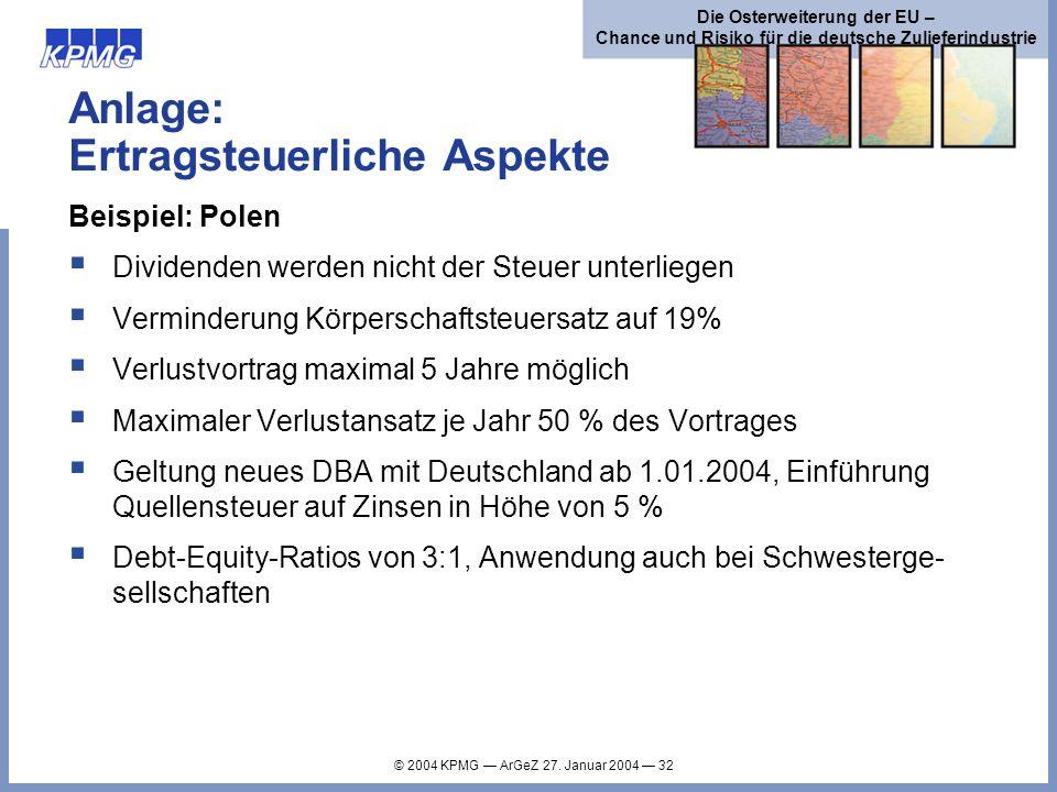© 2004 KPMG ArGeZ 27. Januar 2004 32 Die Osterweiterung der EU – Chance und Risiko für die deutsche Zulieferindustrie Anlage: Ertragsteuerliche Aspekt
