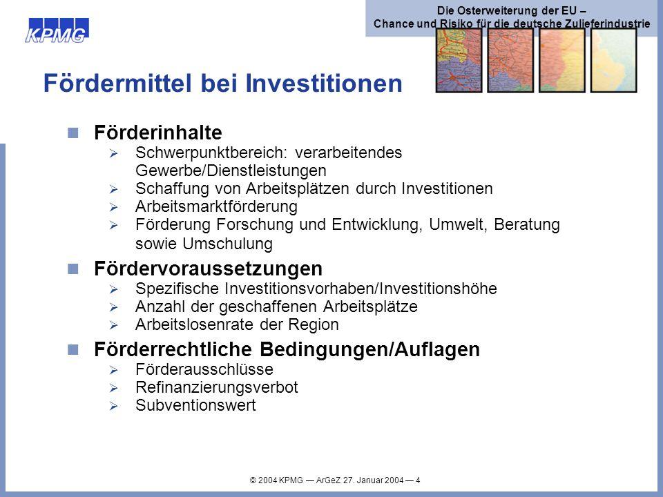 © 2004 KPMG ArGeZ 27. Januar 2004 4 Die Osterweiterung der EU – Chance und Risiko für die deutsche Zulieferindustrie Fördermittel bei Investitionen Fö