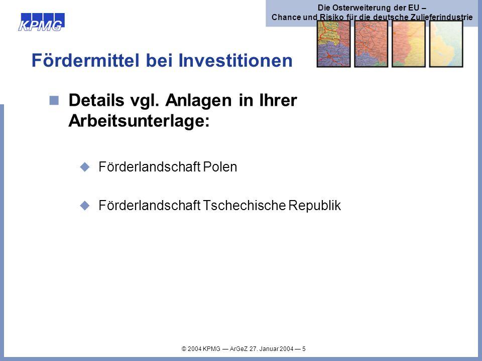 © 2004 KPMG ArGeZ 27. Januar 2004 5 Die Osterweiterung der EU – Chance und Risiko für die deutsche Zulieferindustrie Fördermittel bei Investitionen De