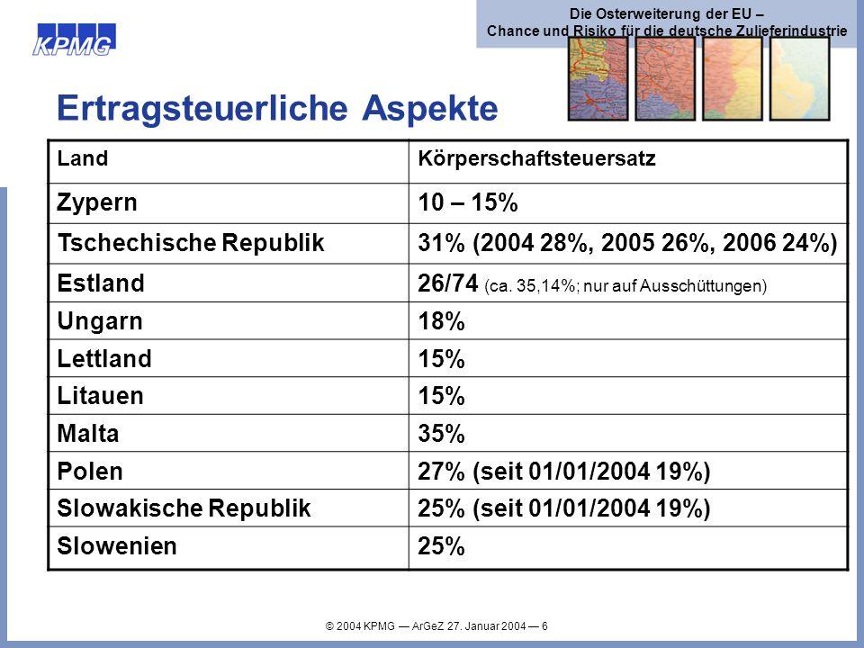 © 2004 KPMG ArGeZ 27. Januar 2004 6 Die Osterweiterung der EU – Chance und Risiko für die deutsche Zulieferindustrie Ertragsteuerliche Aspekte LandKör