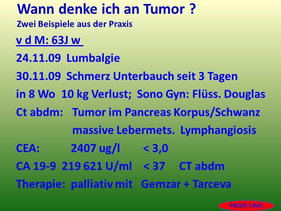 Wann denke ich an Tumor ? Zwei Beispiele aus der Praxis v d M: 63J w 24.11.09 Lumbalgie 30.11.09 Schmerz Unterbauch seit 3 Tagen in 8 Wo 10 kg Verlust