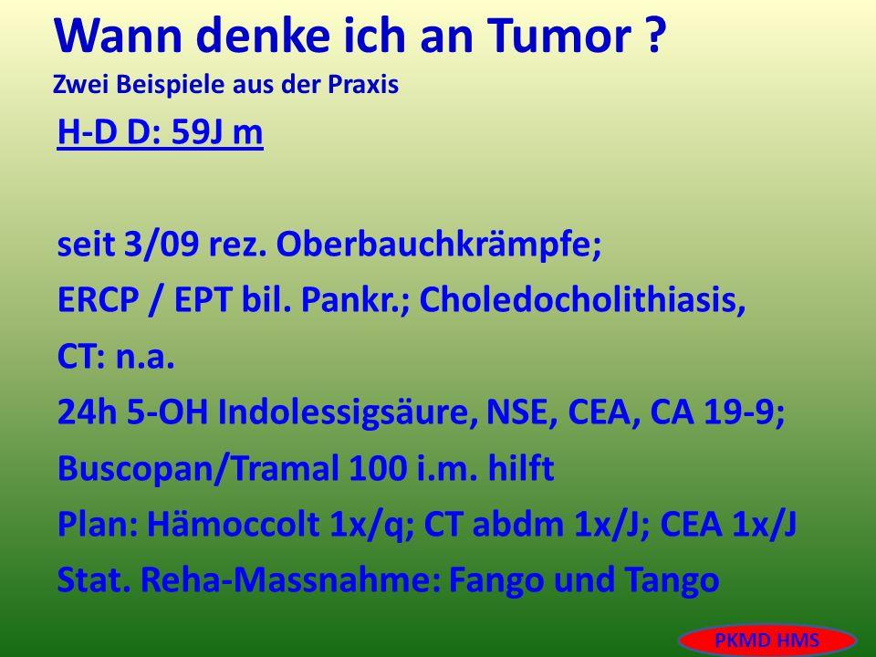 Wann denke ich an Tumor ? Zwei Beispiele aus der Praxis H-D D: 59J m seit 3/09 rez. Oberbauchkrämpfe; ERCP / EPT bil. Pankr.; Choledocholithiasis, CT:
