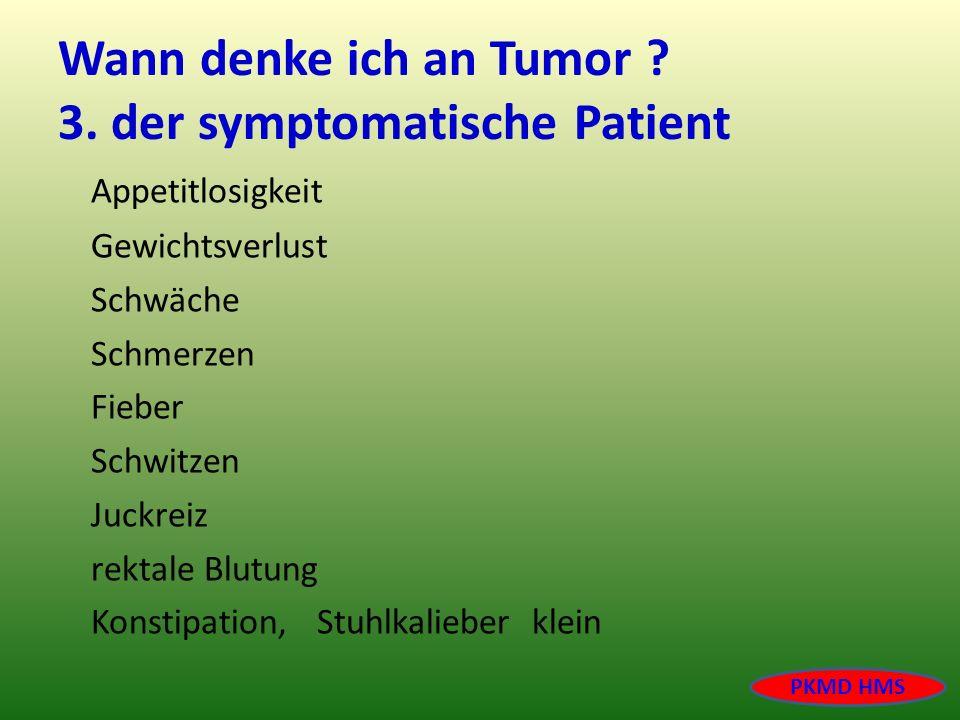 Wann denke ich an Tumor ? 3. der symptomatische Patient Appetitlosigkeit Gewichtsverlust Schwäche Schmerzen Fieber Schwitzen Juckreiz rektale Blutung