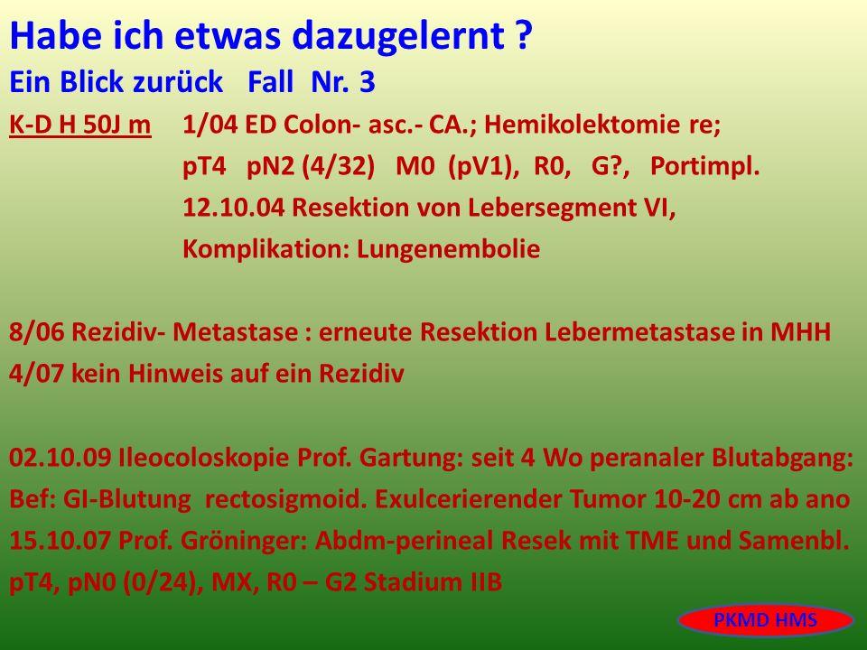 Habe ich etwas dazugelernt ? Ein Blick zurück Fall Nr. 3 K-D H 50J m 1/04 ED Colon- asc.- CA.; Hemikolektomie re; pT4 pN2 (4/32) M0 (pV1), R0, G?, Por