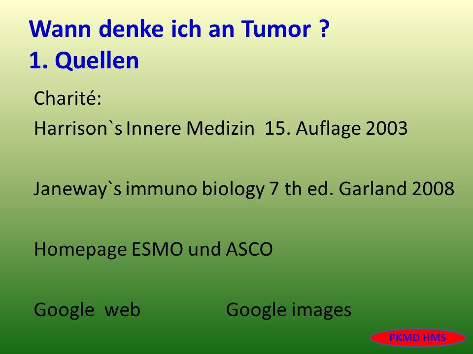 Wann denke ich an Tumor ? 1. Quellen Charité: Harrison`s Innere Medizin 15. Auflage 2003 Janeway`s immuno biology 7 th ed. Garland 2008 Homepage ESMO