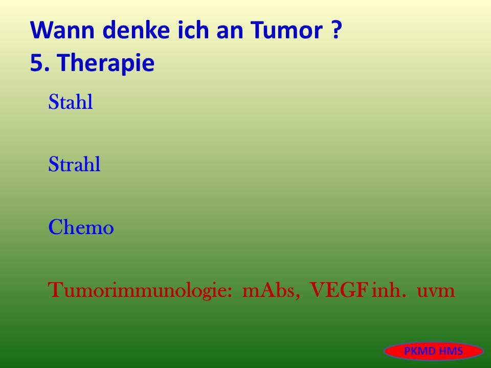 Wann denke ich an Tumor ? 5. Therapie Stahl Strahl Chemo Tumorimmunologie: mAbs, VEGF inh. uvm PKMD HMS