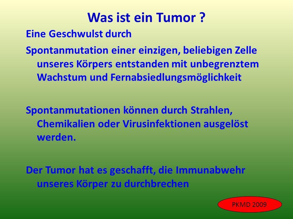 Was ist ein Tumor ? Eine Geschwulst durch Spontanmutation einer einzigen, beliebigen Zelle unseres Körpers entstanden mit unbegrenztem Wachstum und Fe