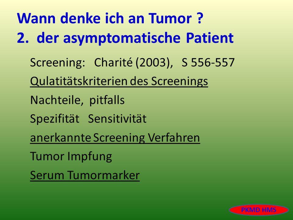 Wann denke ich an Tumor ? 2. der asymptomatische Patient Screening: Charité (2003), S 556-557 Qulatitätskriterien des Screenings Nachteile, pitfalls S