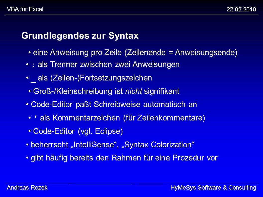 VBA für Excel 22.02.2010 Andreas RozekHyMeSys Software & Consulting Grundlegendes zur Syntax eine Anweisung pro Zeile (Zeilenende = Anweisungsende) :