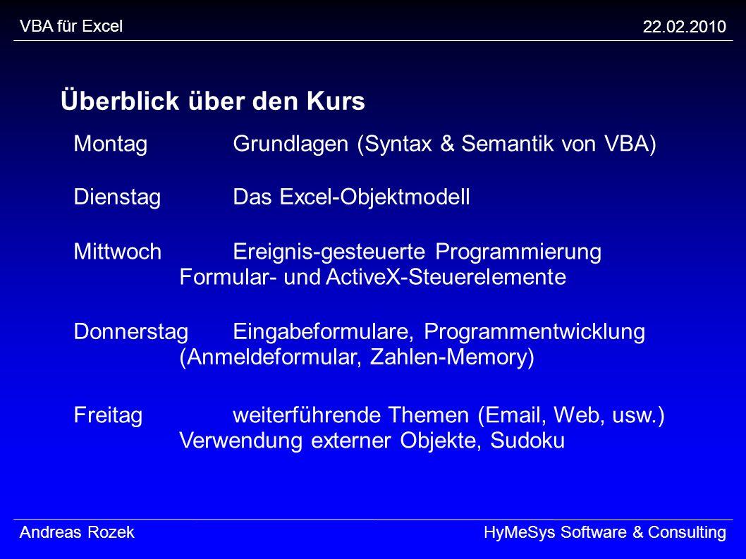 VBA für Excel 22.02.2010 Andreas RozekHyMeSys Software & Consulting Überblick über den Kurs MontagGrundlagen (Syntax & Semantik von VBA) Freitagweiter