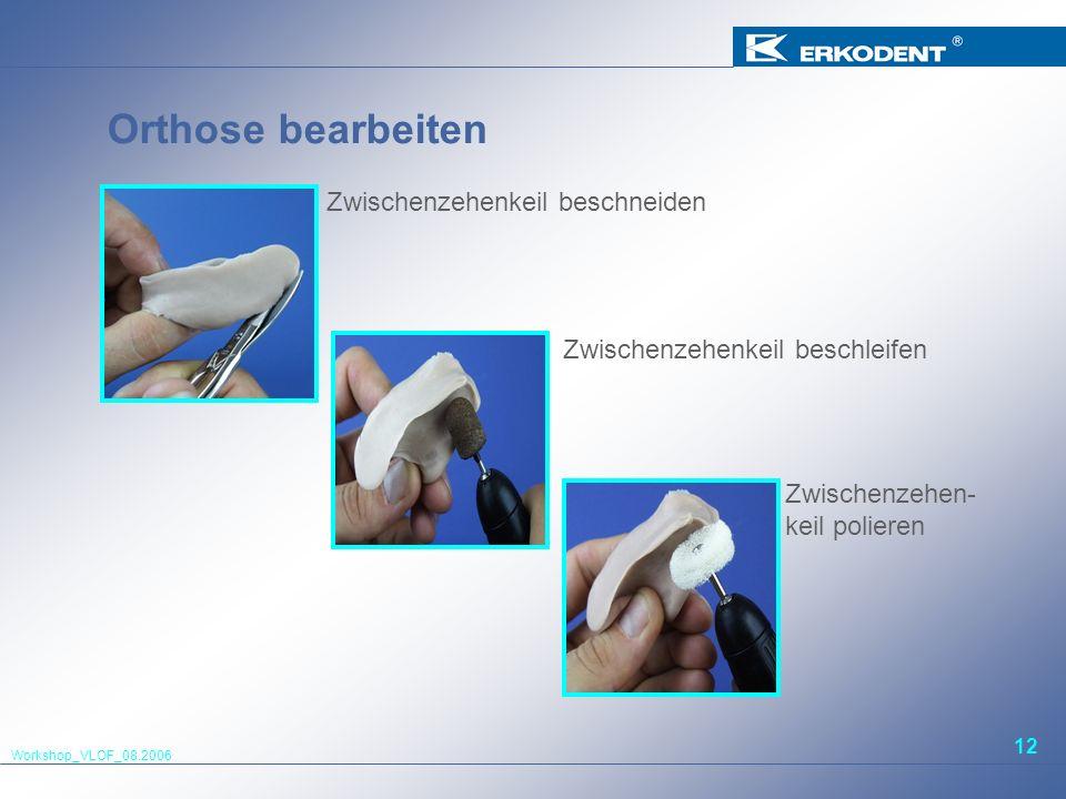 Workshop_VLOF_08.2006 12 Orthose bearbeiten Zwischenzehenkeil beschneiden Zwischenzehenkeil beschleifen Zwischenzehen- keil polieren