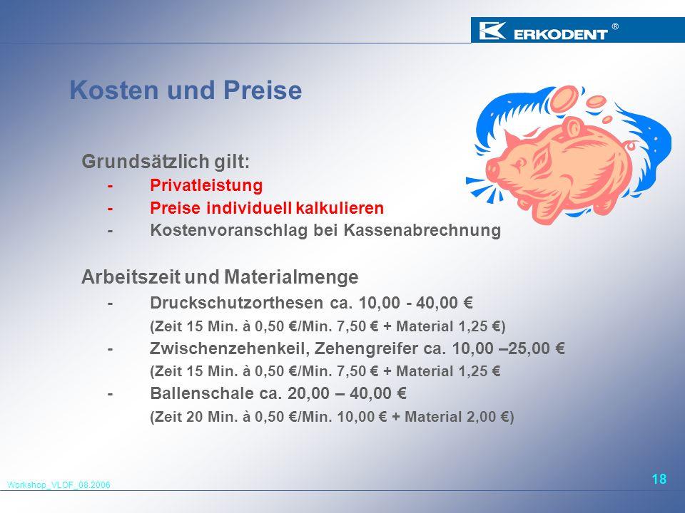 Workshop_VLOF_08.2006 18 Kosten und Preise Grundsätzlich gilt: -Privatleistung -Preise individuell kalkulieren -Kostenvoranschlag bei Kassenabrechnung