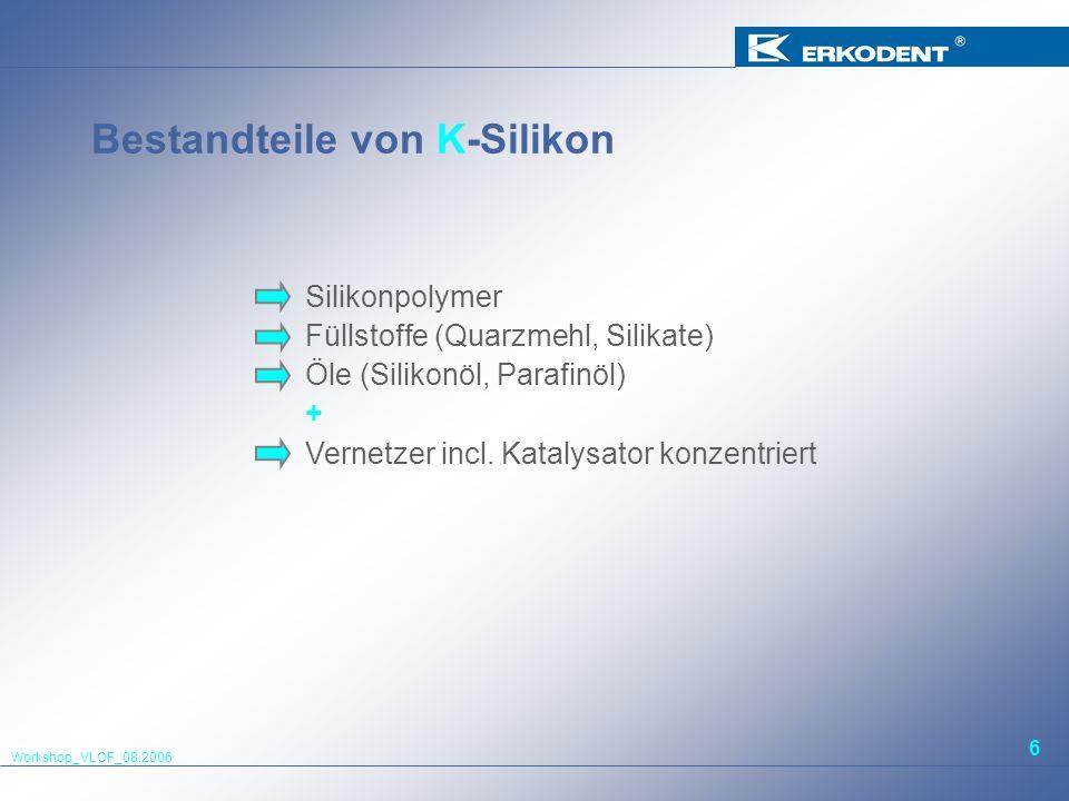 Workshop_VLOF_08.2006 6 Bestandteile von K-Silikon Silikonpolymer Füllstoffe (Quarzmehl, Silikate) Öle (Silikonöl, Parafinöl) + Vernetzer incl. Kataly