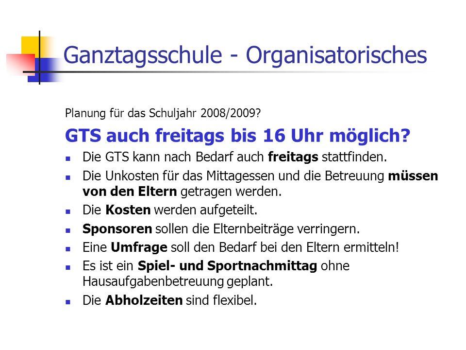 Ganztagsschule - Organisatorisches Planung für das Schuljahr 2008/2009? GTS auch freitags bis 16 Uhr möglich? Die GTS kann nach Bedarf auch freitags s