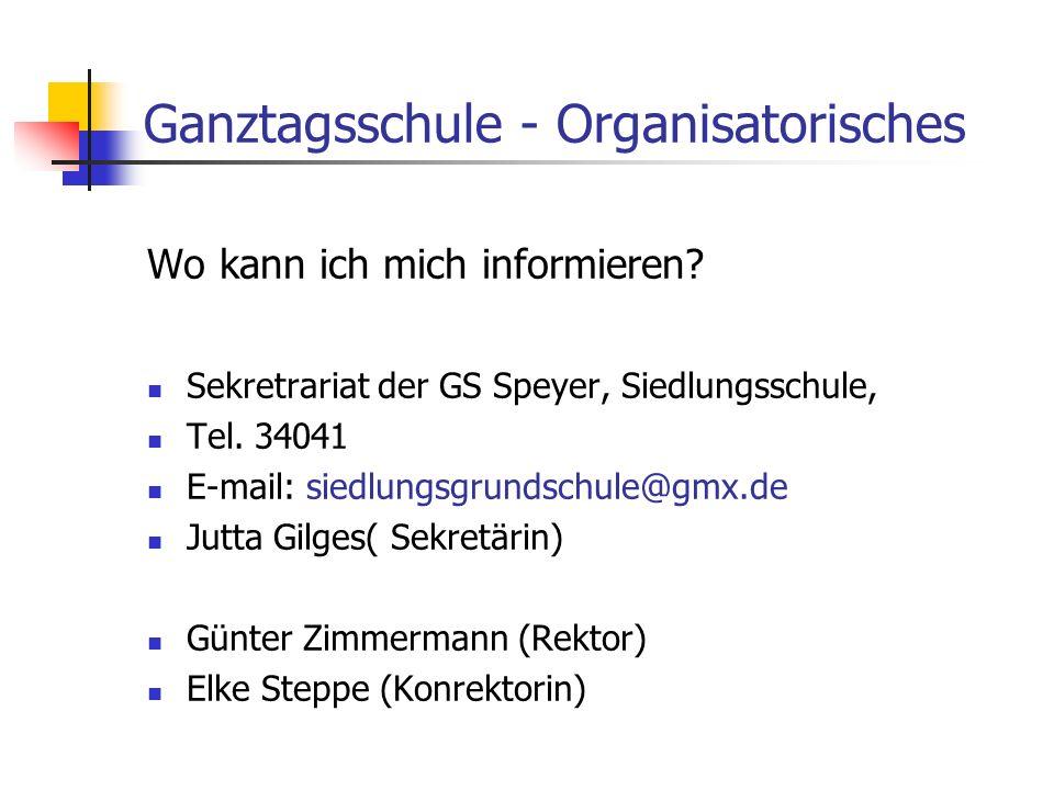 Ganztagsschule - Organisatorisches Wo kann ich mich informieren? Sekretrariat der GS Speyer, Siedlungsschule, Tel. 34041 E-mail: siedlungsgrundschule@