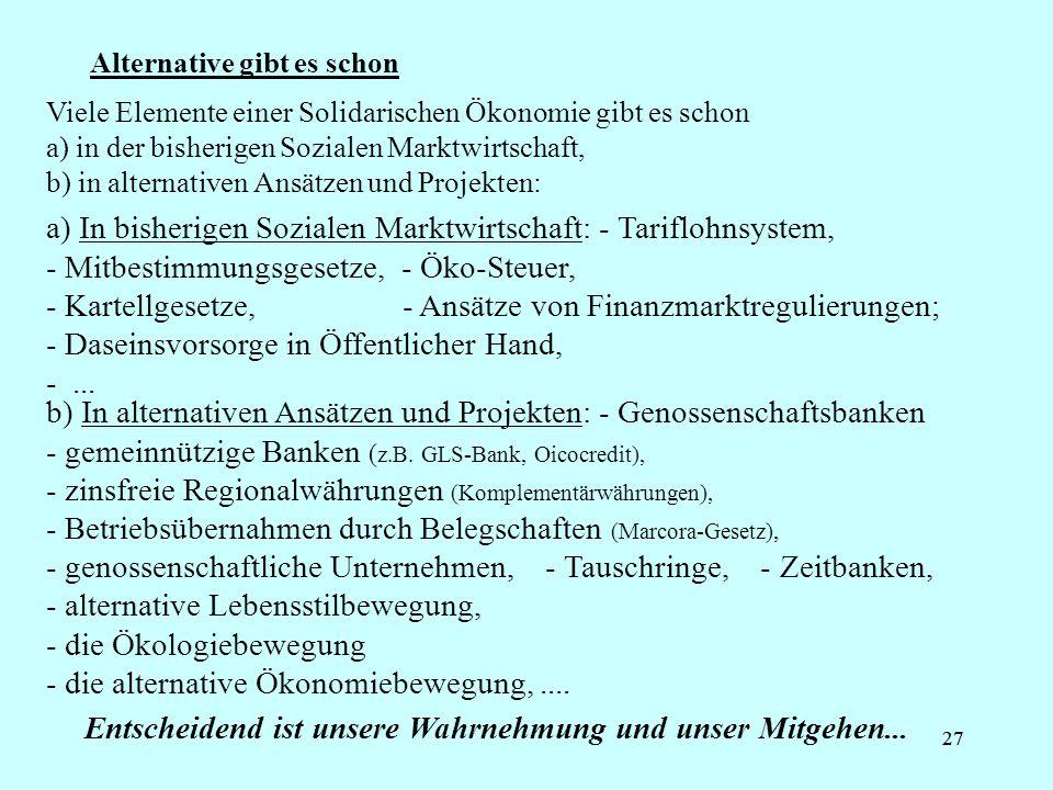 27 Alternative gibt es schon b) In alternativen Ansätzen und Projekten: - Genossenschaftsbanken - gemeinnützige Banken ( z.B. GLS-Bank, Oicocredit), -