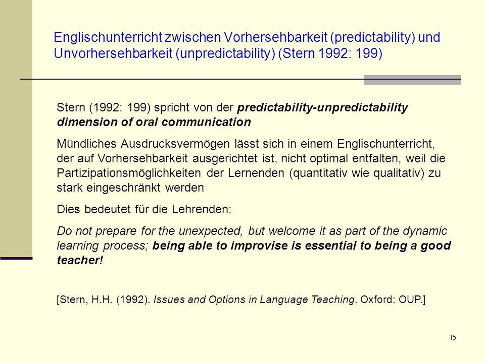 15 Englischunterricht zwischen Vorhersehbarkeit (predictability) und Unvorhersehbarkeit (unpredictability) (Stern 1992: 199) Stern (1992: 199) spricht