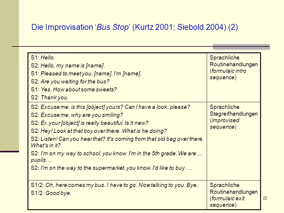 22 Die Improvisation Bus Stop (Kurtz 2001; Siebold 2004) (2) S1: Hello. S2: Hello, my name is [name]. S1: Pleased to meet you, [name]. I'm [name]. S2: