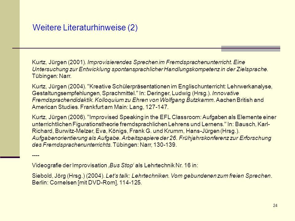 24 Weitere Literaturhinweise (2) Kurtz, Jürgen (2001). Improvisierendes Sprechen im Fremdsprachenunterricht. Eine Untersuchung zur Entwicklung spontan