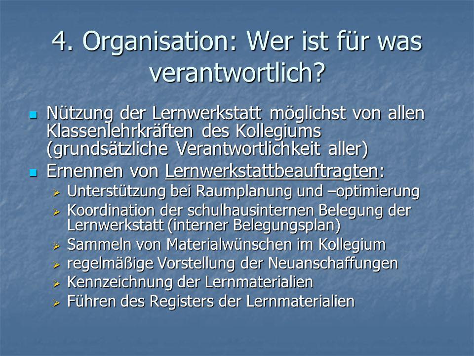 4. Organisation: Wer ist für was verantwortlich? Nützung der Lernwerkstatt möglichst von allen Klassenlehrkräften des Kollegiums (grundsätzliche Veran