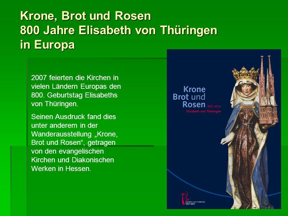 Krone, Brot und Rosen 800 Jahre Elisabeth von Thüringen in Europa 2007 feierten die Kirchen in vielen Ländern Europas den 800. Geburtstag Elisabeths v