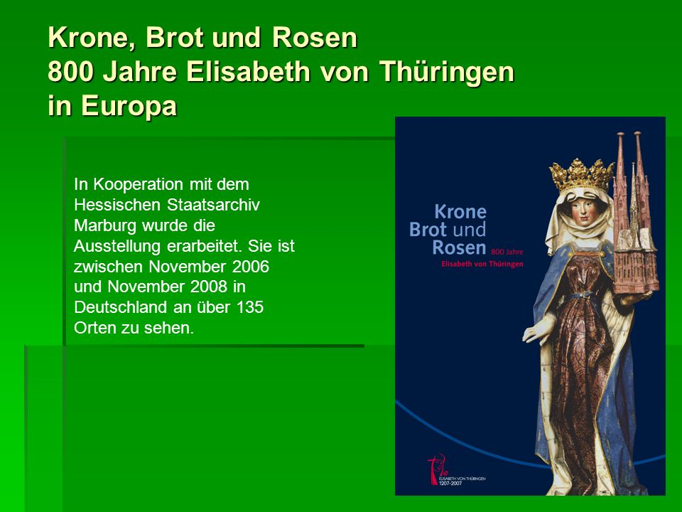 Krone, Brot und Rosen 800 Jahre Elisabeth von Thüringen in Europa UNGARN Bis heute ist Elisabeth von Thüringen, die Königstochter aus dem Hause der Arpaden, die ungarische Nationalheilige.