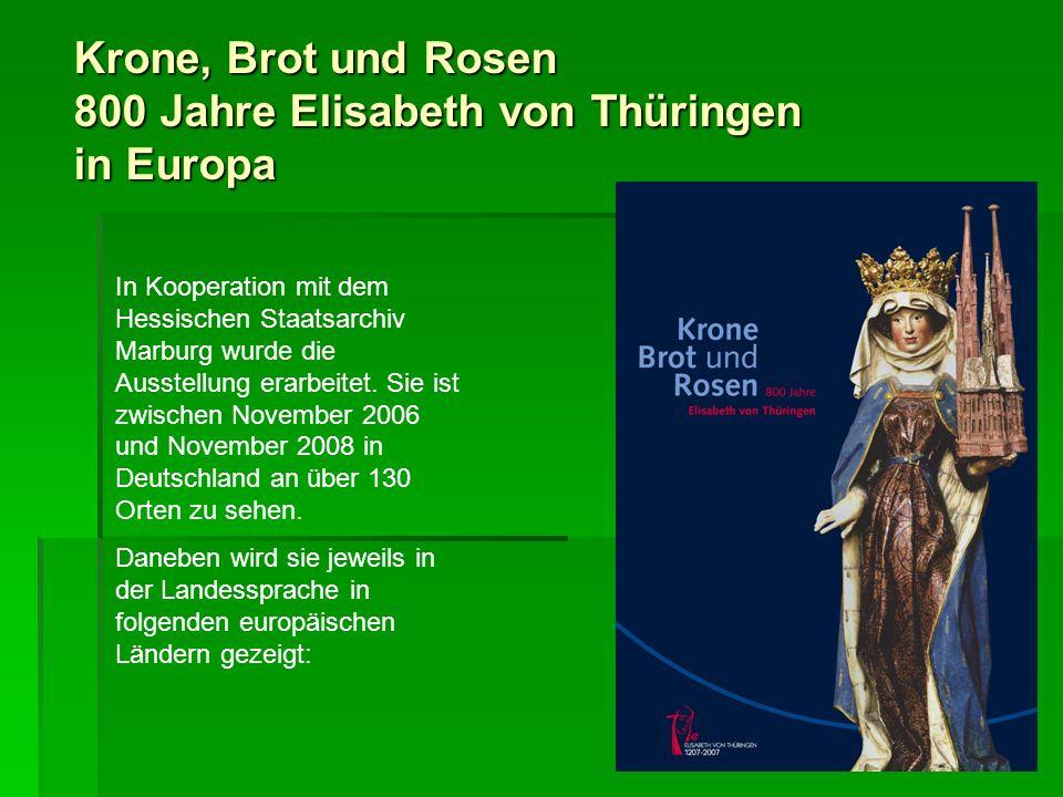 Krone, Brot und Rosen 800 Jahre Elisabeth von Thüringen in Europa In Kooperation mit dem Hessischen Staatsarchiv Marburg wurde die Ausstellung erarbei