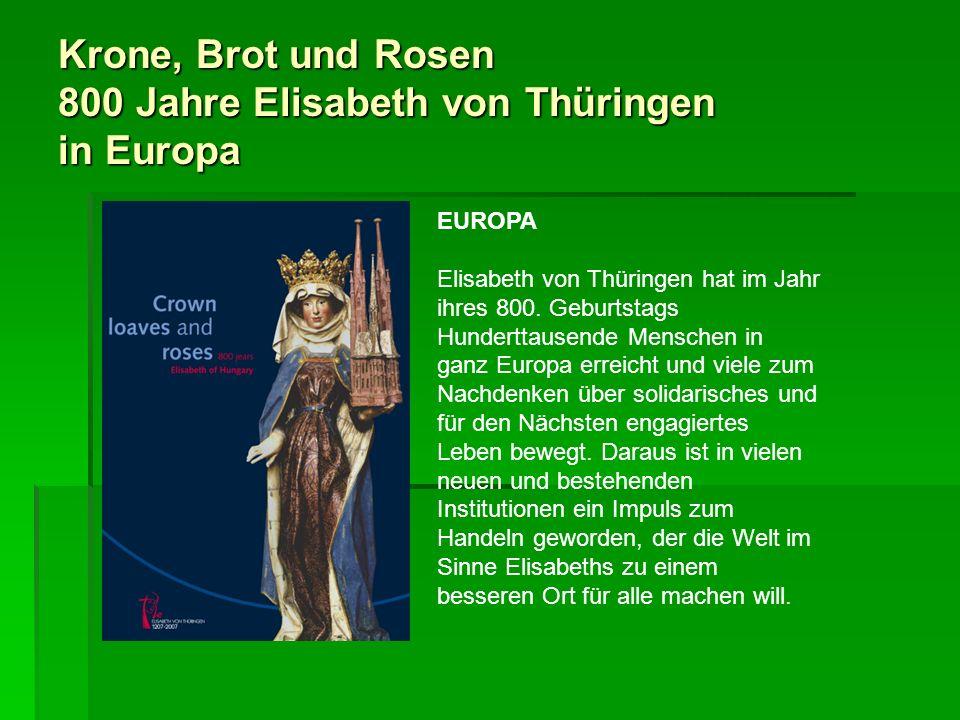 Krone, Brot und Rosen 800 Jahre Elisabeth von Thüringen in Europa EUROPA Elisabeth von Thüringen hat im Jahr ihres 800. Geburtstags Hunderttausende Me