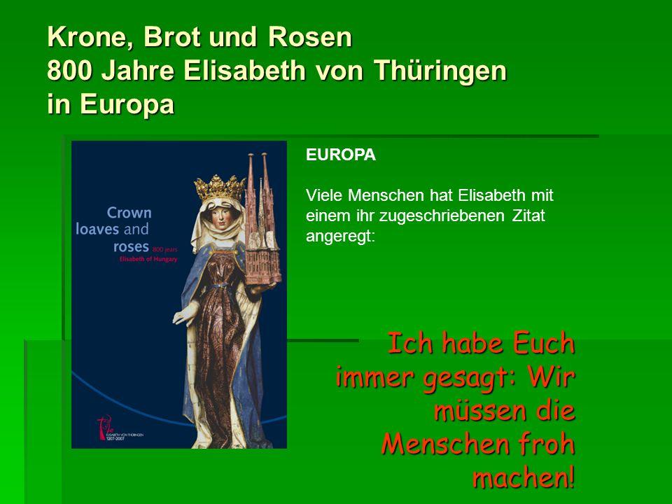 Krone, Brot und Rosen 800 Jahre Elisabeth von Thüringen in Europa EUROPA Viele Menschen hat Elisabeth mit einem ihr zugeschriebenen Zitat angeregt: Ic