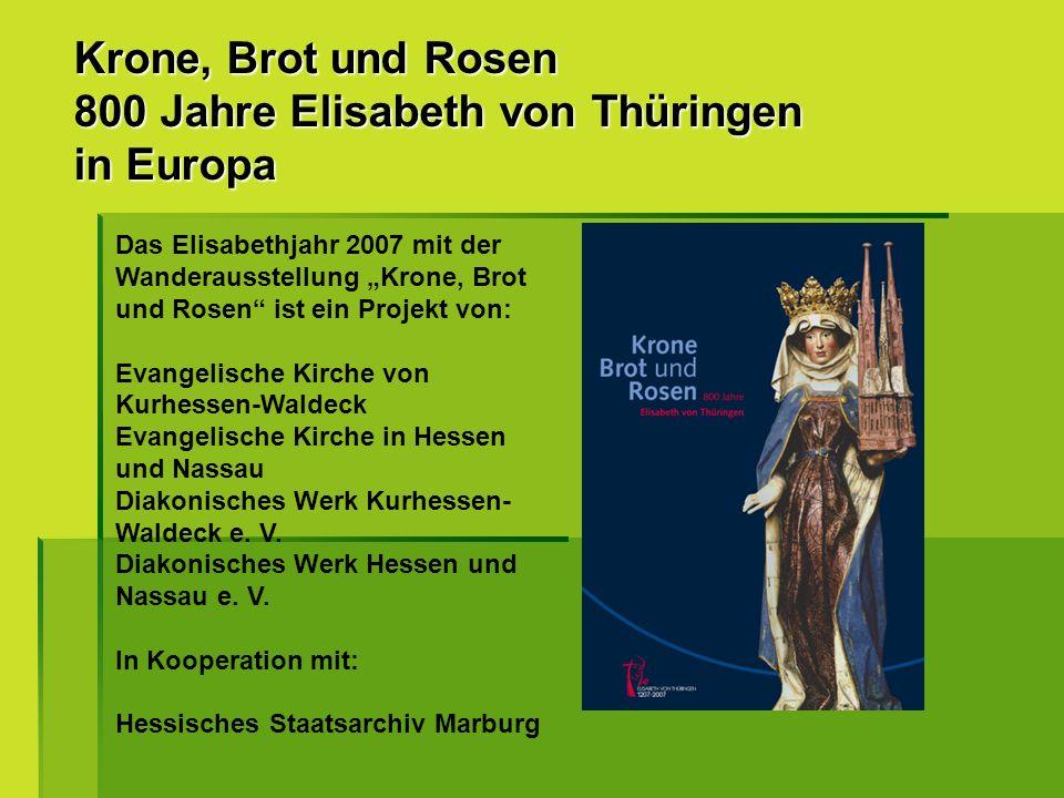 Krone, Brot und Rosen 800 Jahre Elisabeth von Thüringen in Europa Das Elisabethjahr 2007 mit der Wanderausstellung Krone, Brot und Rosen ist ein Proje
