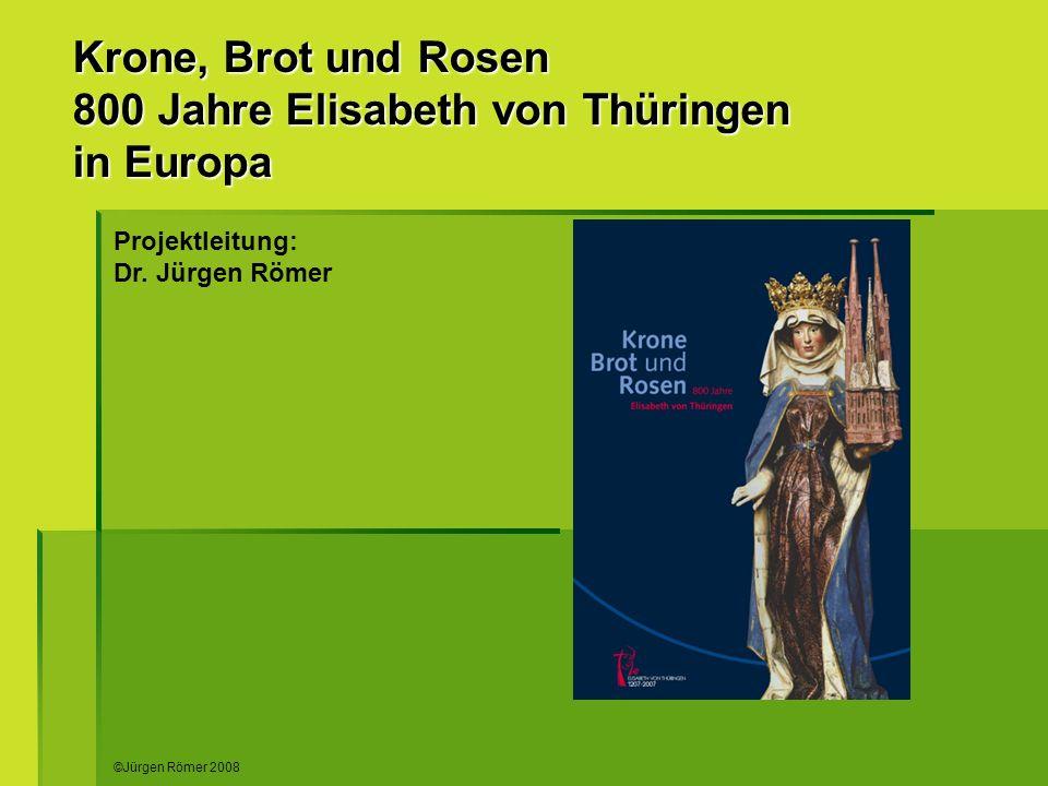 Krone, Brot und Rosen 800 Jahre Elisabeth von Thüringen in Europa Projektleitung: Dr. Jürgen Römer ©Jürgen Römer 2008