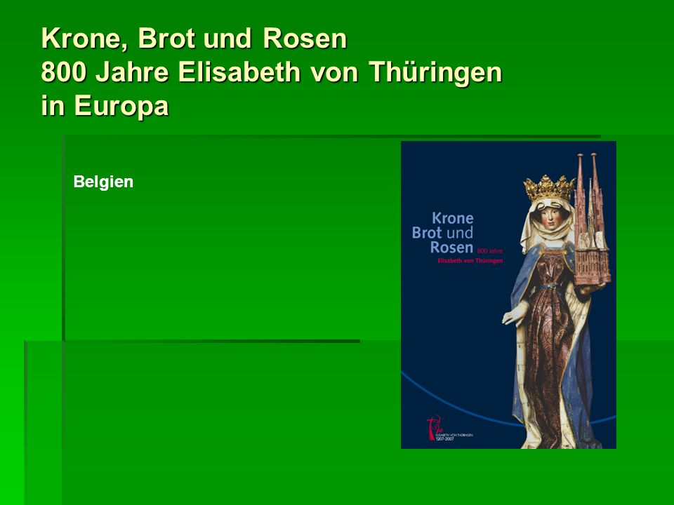 Krone, Brot und Rosen 800 Jahre Elisabeth von Thüringen in Europa In diesen und anderen europäischen Ländern hat die Verehrung Elisabeths in vorreformatorischer Zeit, aber auch in späteren Epochen ihre Spuren hinterlassen.