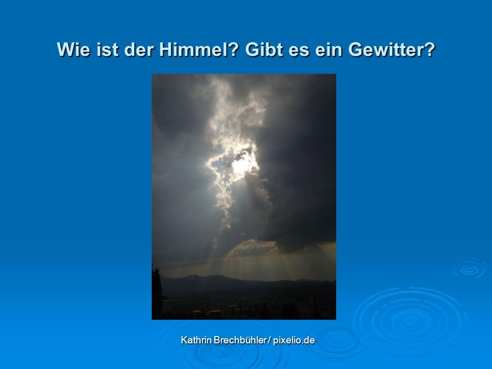 Wie ist der Himmel? Gibt es ein Gewitter? Kathrin Brechbühler / pixelio.de Kathrin Brechbühler / pixelio.de