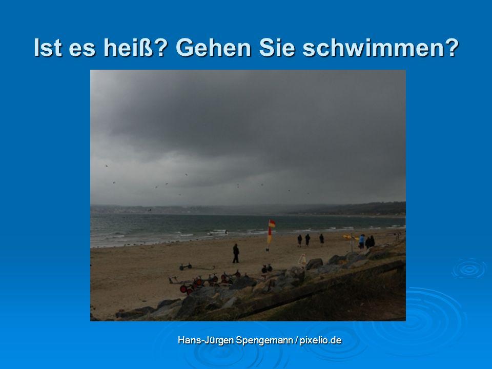 Ist es heiß? Gehen Sie schwimmen? Hans-Jürgen Spengemann / pixelio.de Hans-Jürgen Spengemann / pixelio.de
