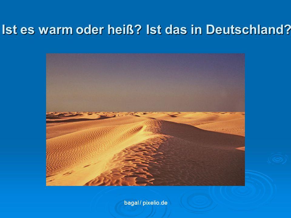 Ist es warm oder heiß? Ist das in Deutschland? bagal / pixelio.de