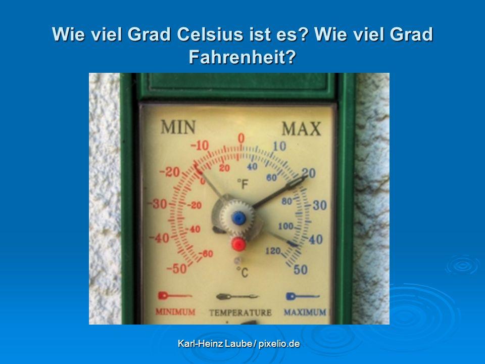 Wie viel Grad Celsius ist es? Wie viel Grad Fahrenheit? Karl-Heinz Laube / pixelio.de Karl-Heinz Laube / pixelio.de