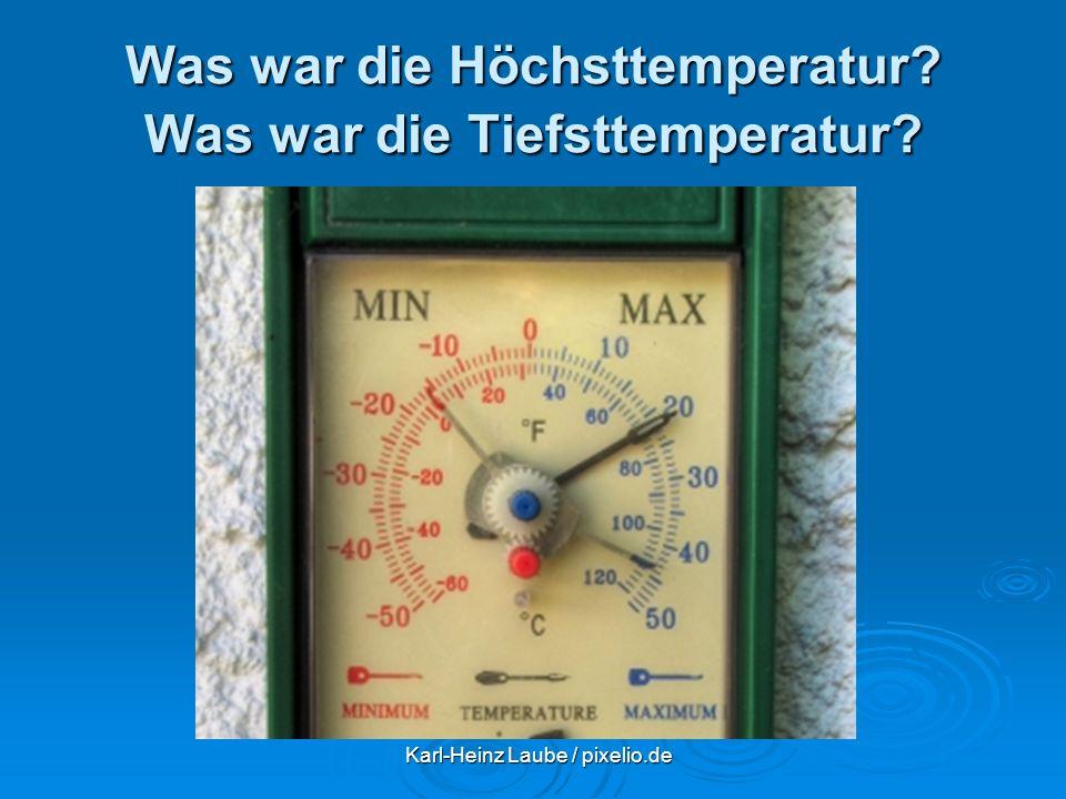 Was war die Höchsttemperatur? Was war die Tiefsttemperatur? Karl-Heinz Laube / pixelio.de Karl-Heinz Laube / pixelio.de