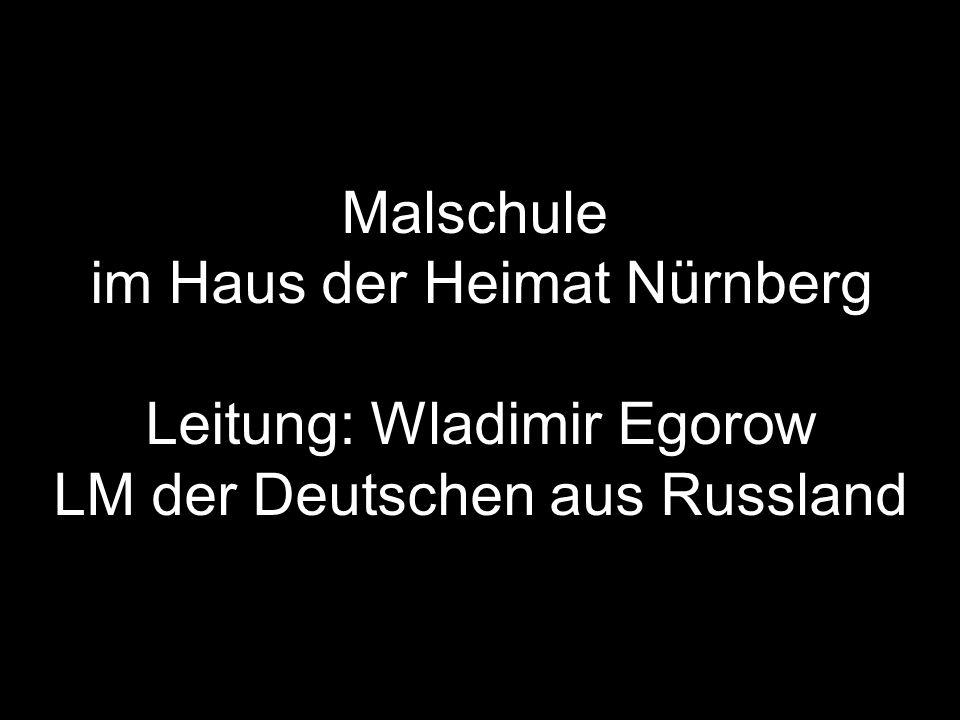 Malschule im Haus der Heimat Nürnberg Leitung: Wladimir Egorow LM der Deutschen aus Russland