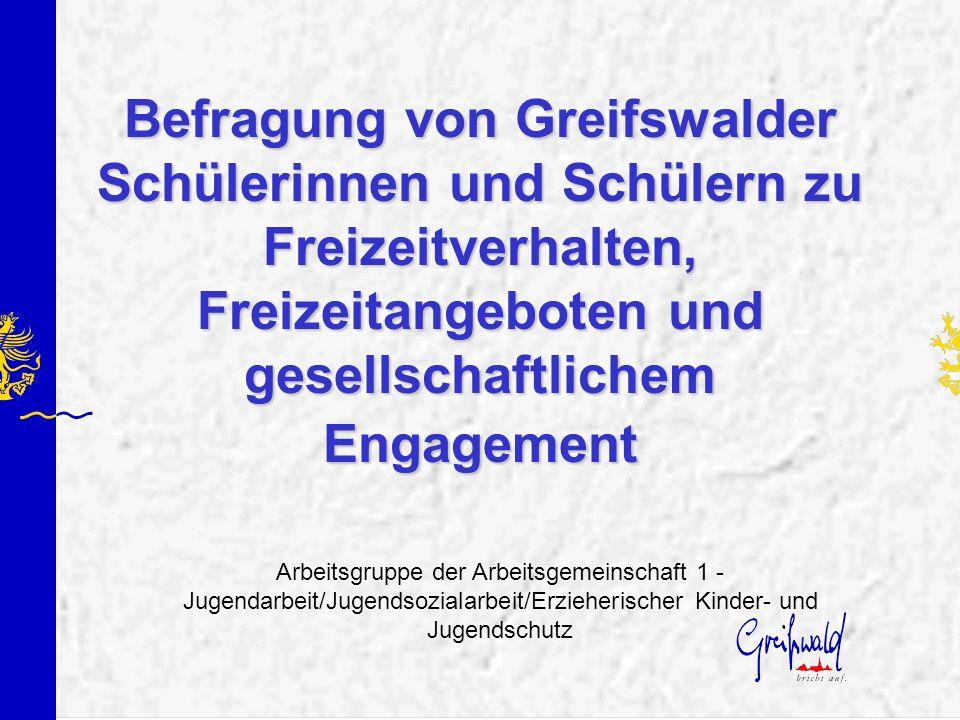 Befragung von Greifswalder Schülerinnen und Schülern zu Freizeitverhalten, Freizeitangeboten und gesellschaftlichem Engagement Arbeitsgruppe der Arbei