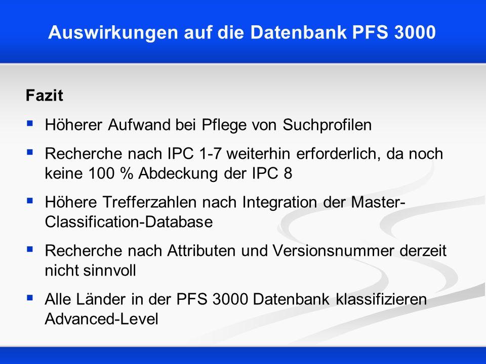 Auswirkungen auf die Datenbank PFS 3000 Fazit Höherer Aufwand bei Pflege von Suchprofilen Recherche nach IPC 1-7 weiterhin erforderlich, da noch keine