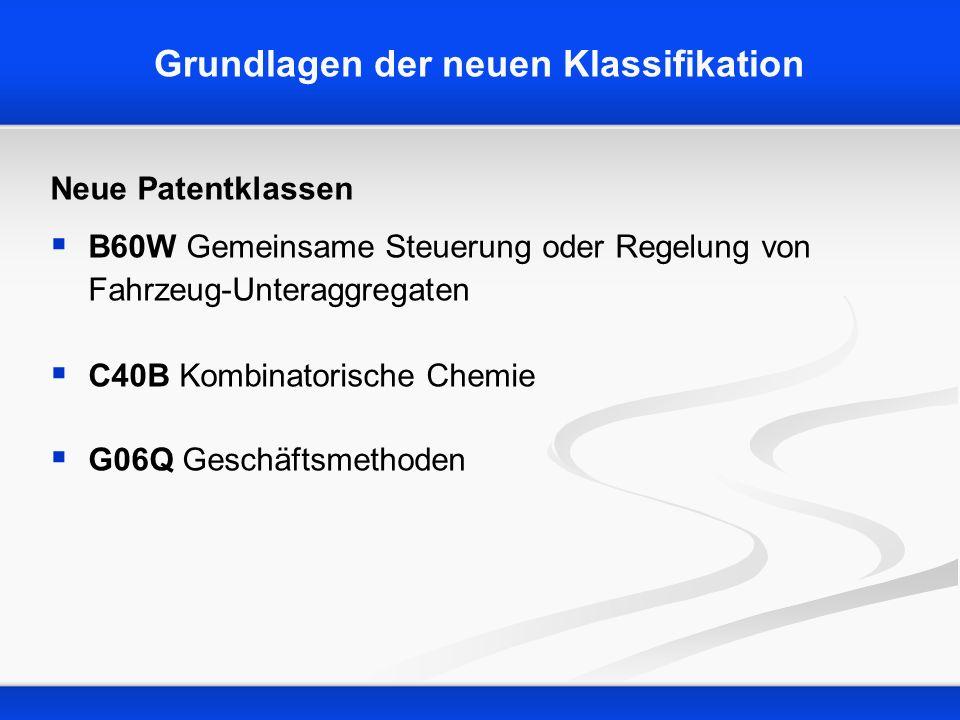 Grundlagen der neuen Klassifikation Neue Patentklassen B60W Gemeinsame Steuerung oder Regelung von Fahrzeug-Unteraggregaten C40B Kombinatorische Chemi