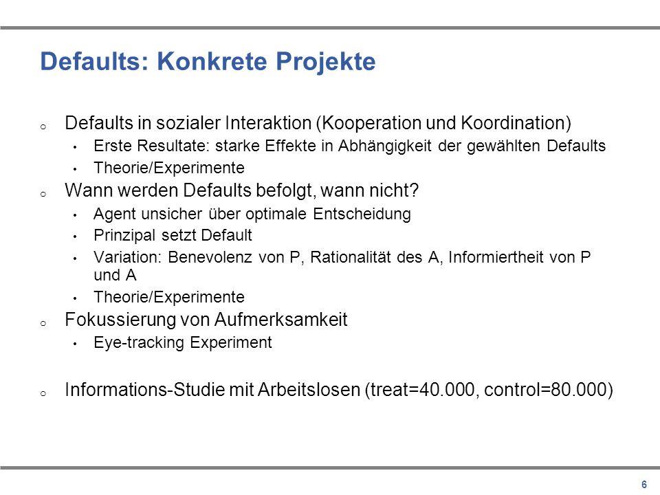 6 Defaults: Konkrete Projekte o Defaults in sozialer Interaktion (Kooperation und Koordination) Erste Resultate: starke Effekte in Abhängigkeit der ge