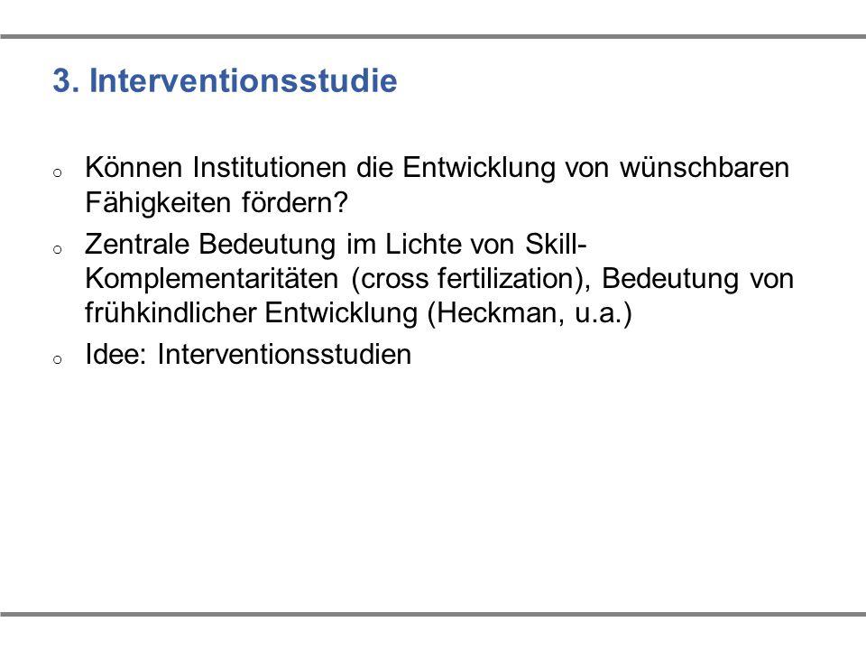 3. Interventionsstudie o Können Institutionen die Entwicklung von wünschbaren Fähigkeiten fördern? o Zentrale Bedeutung im Lichte von Skill- Komplemen