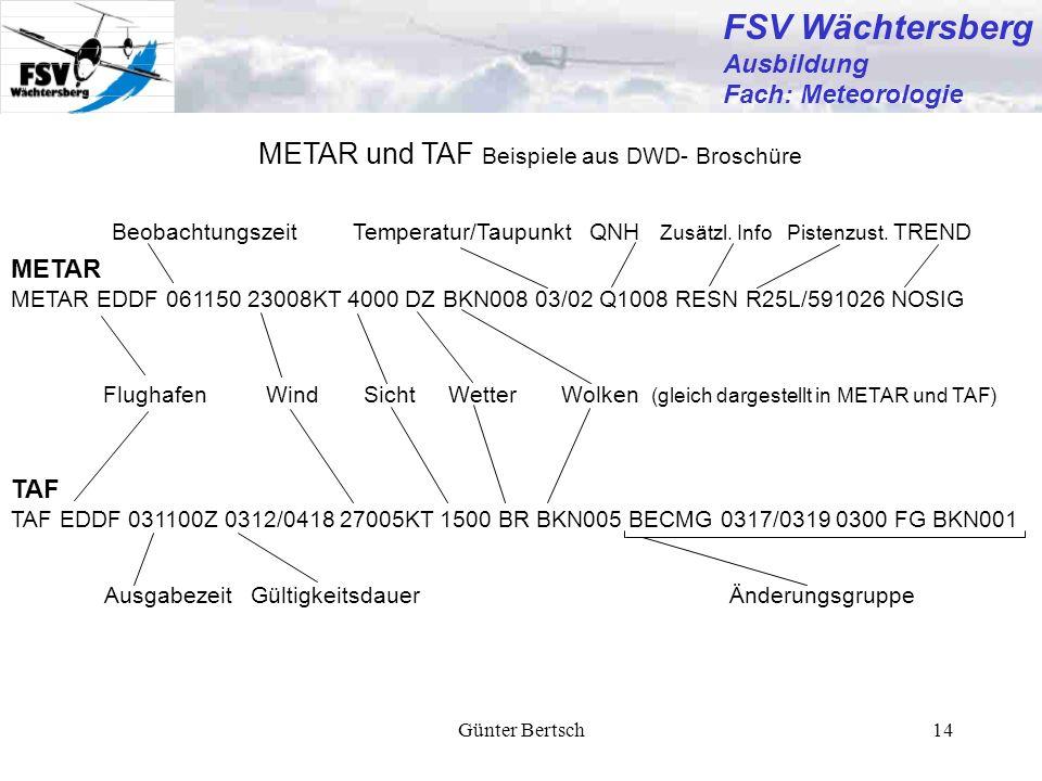 Günter Bertsch14 FSV Wächtersberg Ausbildung Fach: Meteorologie METAR und TAF Beispiele aus DWD- Broschüre TAF TAF EDDF 031100Z 0312/0418 27005KT 1500