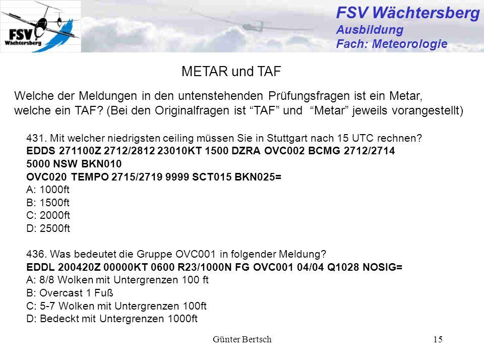Günter Bertsch15 FSV Wächtersberg Ausbildung Fach: Meteorologie METAR und TAF Welche der Meldungen in den untenstehenden Prüfungsfragen ist ein Metar,