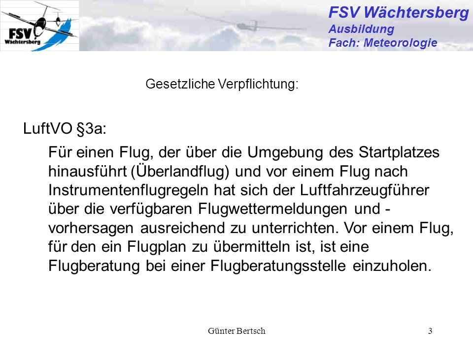 Günter Bertsch14 FSV Wächtersberg Ausbildung Fach: Meteorologie METAR und TAF Beispiele aus DWD- Broschüre TAF TAF EDDF 031100Z 0312/0418 27005KT 1500 BR BKN005 BECMG 0317/0319 0300 FG BKN001 METAR METAR EDDF 061150 23008KT 4000 DZ BKN008 03/02 Q1008 RESN R25L/591026 NOSIG Flughafen Wind Sicht Wetter Wolken (gleich dargestellt in METAR und TAF) Beobachtungszeit Temperatur/Taupunkt QNH Zusätzl.