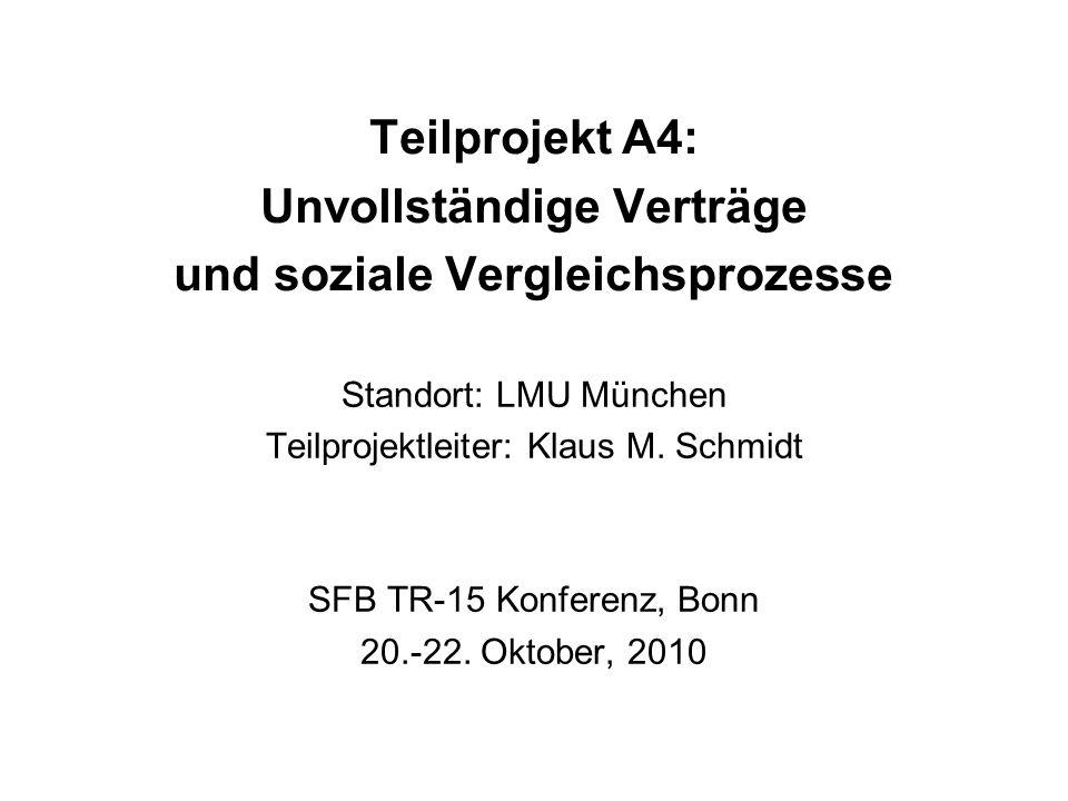 Teilprojekt A4: Unvollständige Verträge und soziale Vergleichsprozesse Standort: LMU München Teilprojektleiter: Klaus M. Schmidt SFB TR-15 Konferenz,